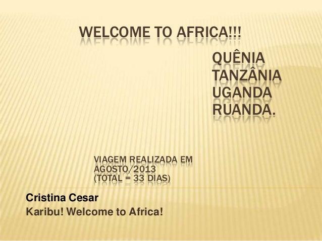 WELCOME TO AFRICA!!! Cristina Cesar Karibu! Welcome to Africa! VIAGEM REALIZADA EM AGOSTO/2013 (TOTAL = 33 DIAS) QUÊNIA TA...