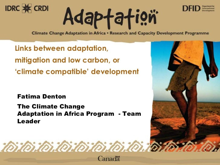 Links between adaptation, mitigation and low carbon, or 'climate compatible' development<br />Fatima Denton<br />The Clima...