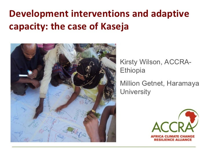 Development interventions and adaptive capacity: the case of Kaseja  Kirsty Wilson, ACCRA-Ethiopia  Million Getnet, Harama...
