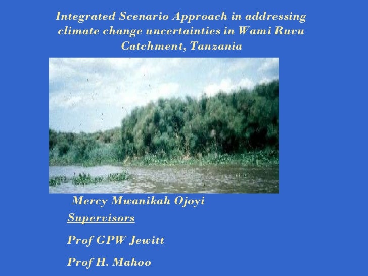 Supervisors Prof GPW Jewitt Prof H. Mahoo Integrated Scenario Approach in addressing climate change uncertainties in Wami ...