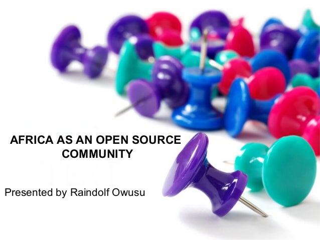 AFRICA AS AN OPEN SOURCE COMMUNITY Presented by Raindolf Owusu