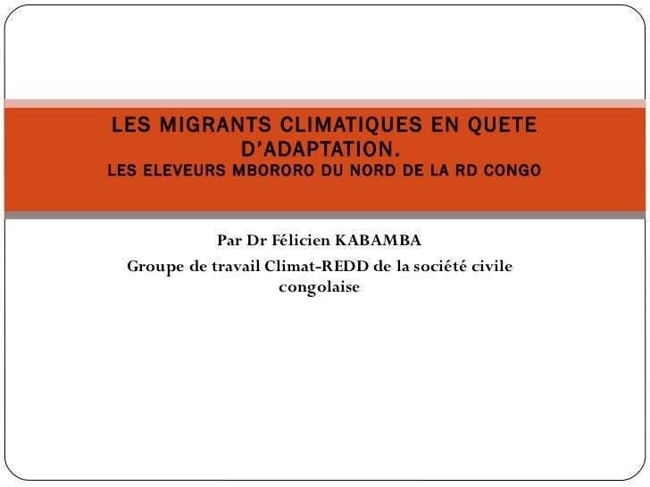 Par Dr Félicien KABAMBA Groupe de travail Climat-REDD de la société civile congolaise LES MIGRANTS CLIMATIQUES EN QUETE D'...