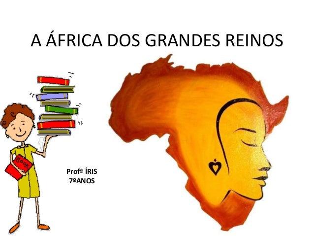 A ÁFRICA DOS GRANDES REINOS Profª ÍRIS 7ºANOS