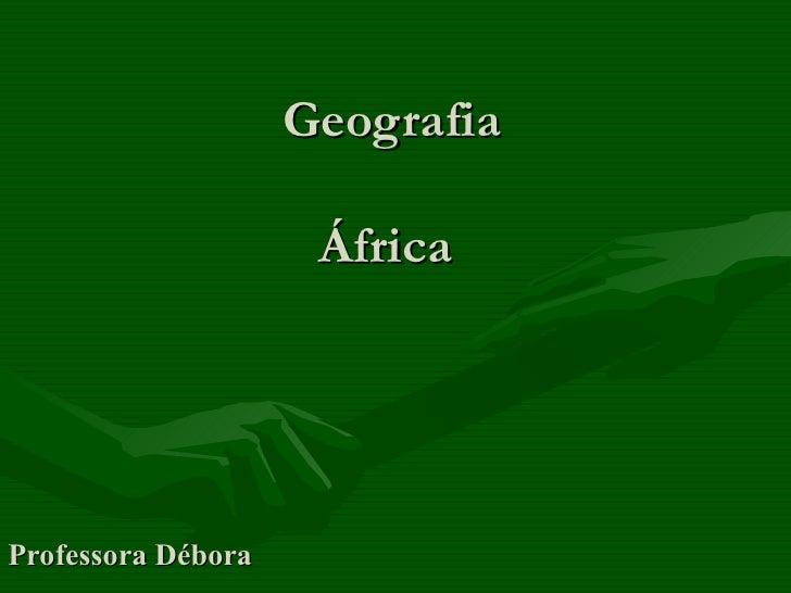Geografia                     ÁfricaProfessora Débora