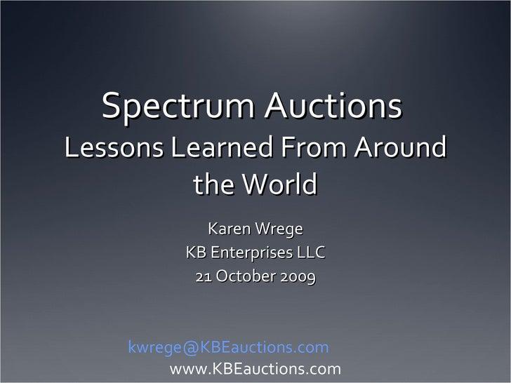 Spectrum Auctions Lessons Learned From Around the World<br />Karen Wrege<br />KB Enterprises LLC<br />21 October 2009<br /...