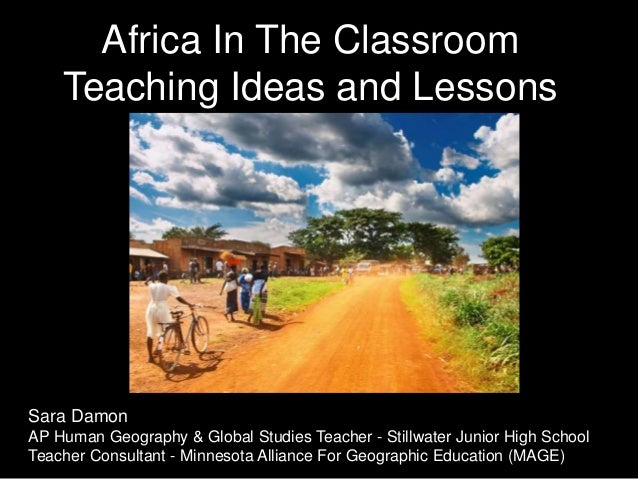 Africa In The Classroom Teaching Ideas and Lessons Sara Damon AP Human Geography & Global Studies Teacher - Stillwater Jun...