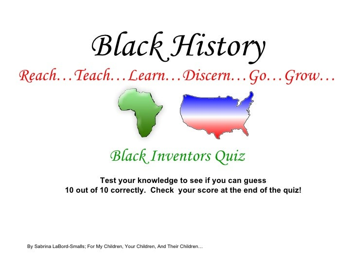 Black History Reach…Teach…Learn…Discern…Go…Grow… Black Inventors Quiz Test your knowledge to see if you can guess 10 out o...