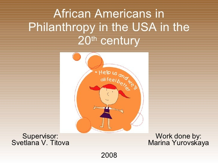 African Americans in Philanthropy in the USA in the 20 th  century Supervisor: Svetlana V. Titova Work done by: Marina Yur...