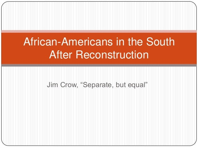 "Jim Crow, ""Separate, but equal"" African-Americans in the South After Reconstruction"