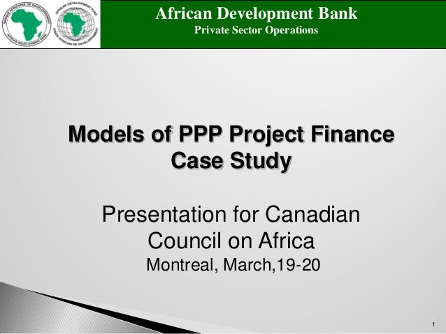 1 Models of PPP Project Finance Case Study Presentation for Canadian Council on Africa Montreal, March,19-20 African Devel...
