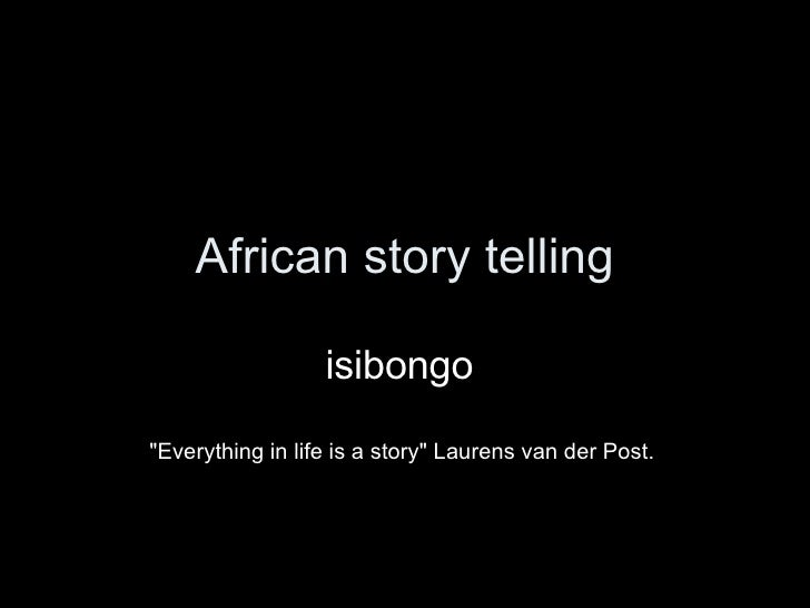 "African story telling isibongo  ""Everything in life is a story"" Laurens van der Post."