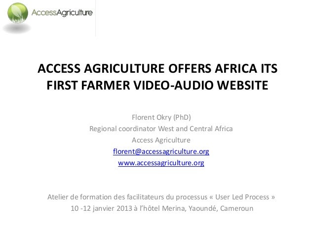 ACCESS AGRICULTURE OFFERS AFRICA ITS FIRST FARMER VIDEO-AUDIO WEBSITE                           Florent Okry (PhD)        ...
