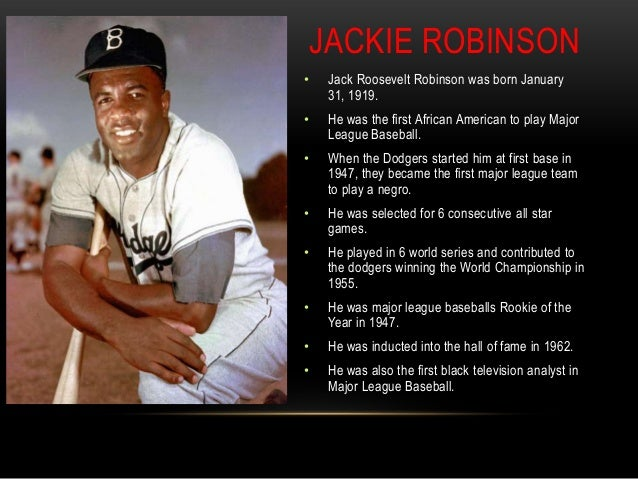 jack roosevelt robinson Jack roosevelt (jackie) robinson was born on january 31, 1919 in cairo, georgia there were five children in jackie's family, and he was the youngest his mother raised the family, and she decided when jackie was still a youngster to move the family to california they settled in pasadena as jackie .