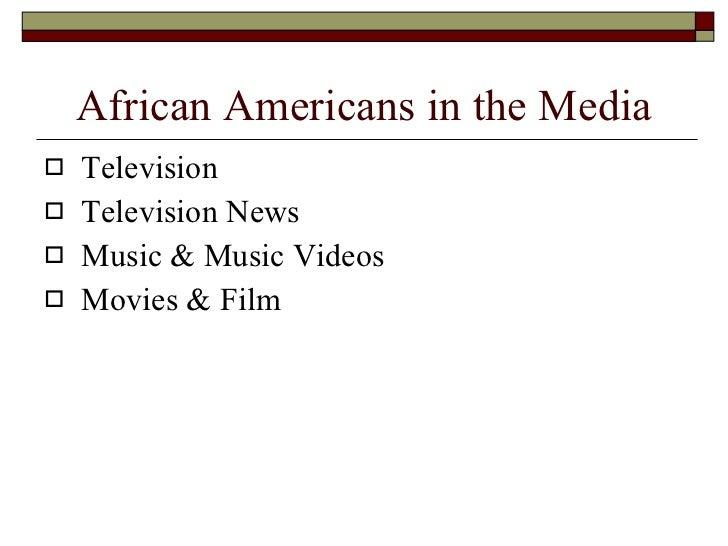 African Americans in the Media <ul><li>Television  </li></ul><ul><li>Television News </li></ul><ul><li>Music & Music Video...