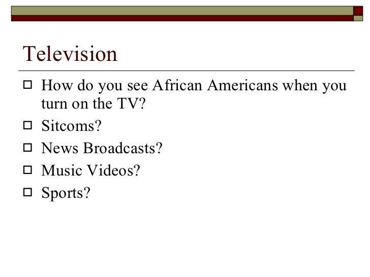 Television <ul><li>How do you see African Americans when you turn on the TV? </li></ul><ul><li>Sitcoms? </li></ul><ul><li>...
