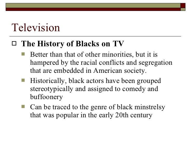 Television <ul><li>The History of Blacks on TV </li></ul><ul><ul><li>Better than that of other minorities, but it is hampe...