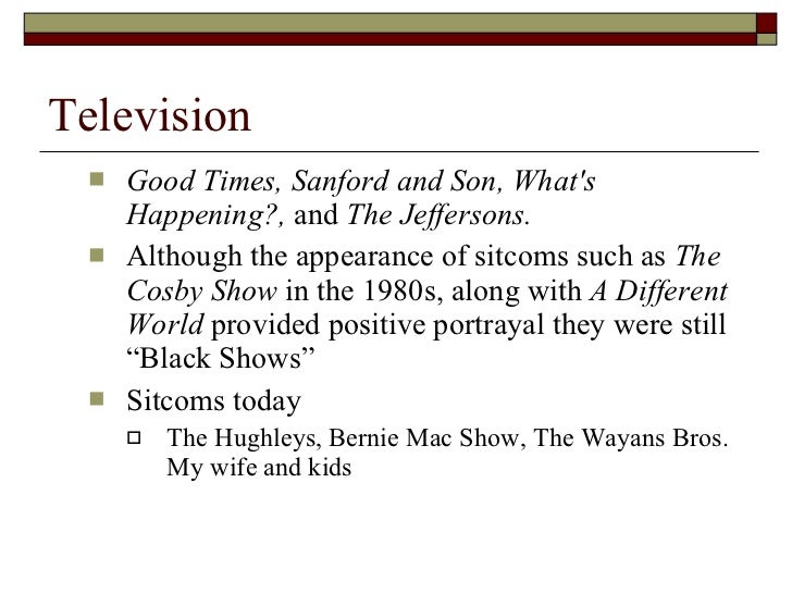 Television <ul><ul><li>Good Times, Sanford and Son, What's Happening?,  and  The Jeffersons.   </li></ul></ul><ul><ul><li>...