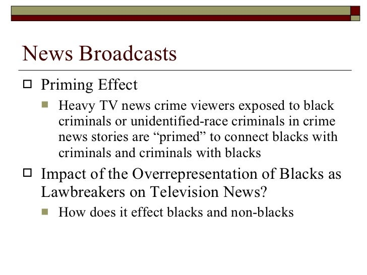 News Broadcasts <ul><li>Priming Effect </li></ul><ul><ul><li>Heavy TV news crime viewers exposed to black criminals or uni...