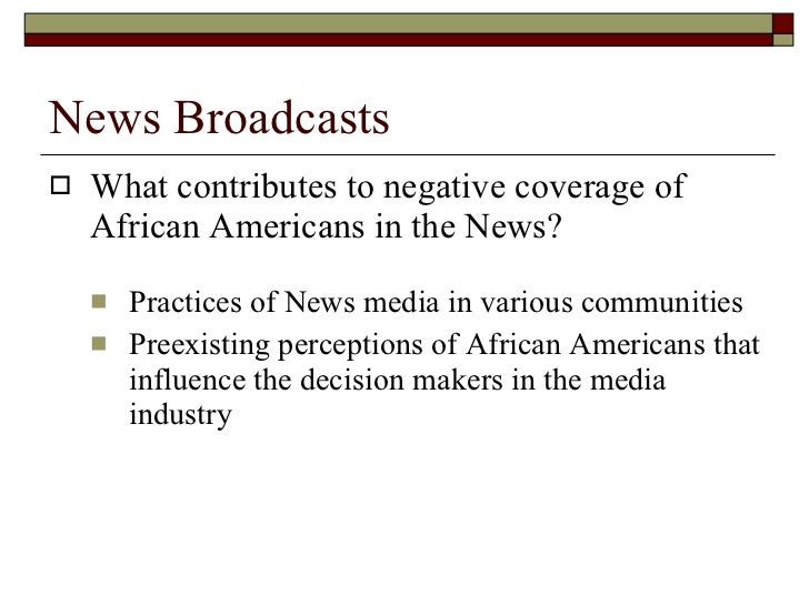 News Broadcasts <ul><li>What contributes to negative coverage of African Americans in the News? </li></ul><ul><ul><li>Prac...
