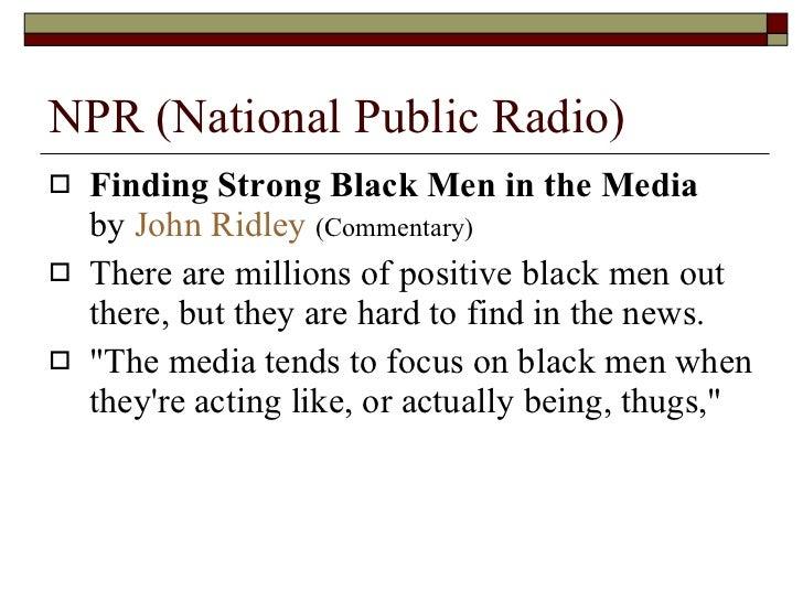 NPR (National Public Radio) <ul><li>Finding Strong Black Men in the Media  by  John Ridley   (Commentary) </li></ul><ul><l...