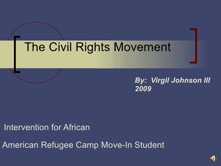 The Civil Rights Movement By:  Virgil Johnson III 2009 Intervention for African    American Refugee Camp Move-In Student