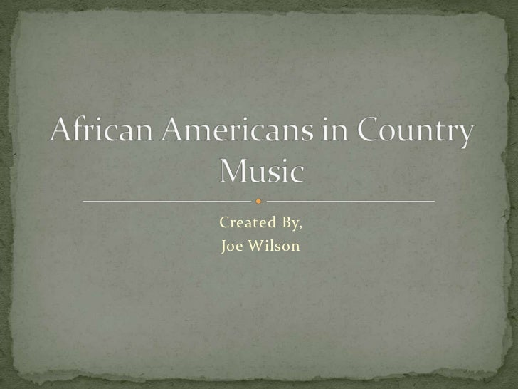 Created By, <br />Joe Wilson<br />African Americans in Country Music<br />