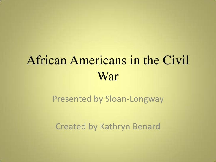 African Americans in the Civil War<br />Presented by Sloan-Longway<br />Created by Kathryn Benard<br />