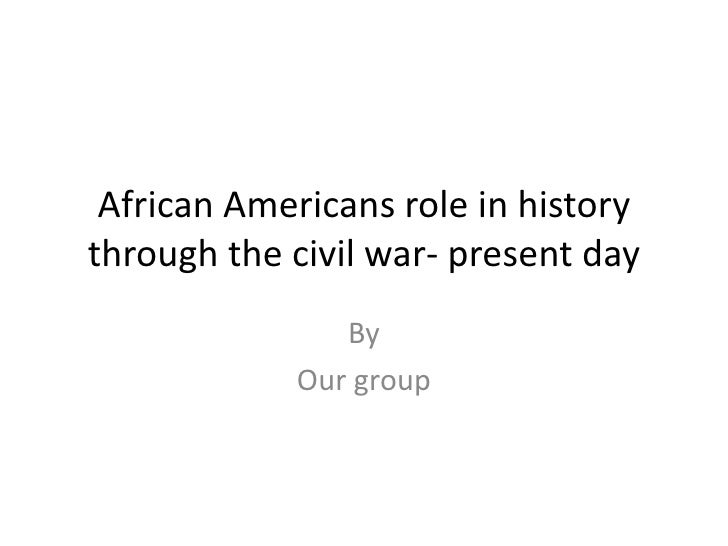African Americans role in history through the civil war- present day                By             Our group