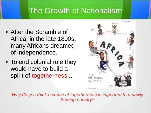 The Growth of Nationalism ●  ●  After the Scramble of Africa, in the late 1800s, many Africans dreamed of independence. To...
