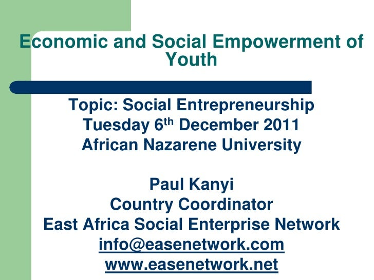 Economic and Social Empowerment of              Youth     Topic: Social Entrepreneurship      Tuesday 6th December 2011   ...