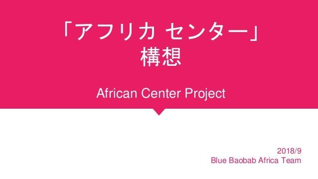 「アフリカ センター」 構想 African Center Project 2018/9 Blue Baobab Africa Team