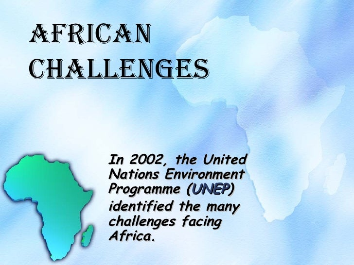 African Challenges In 2002, the United Nations Environment Programme ( UNEP ) identified the many challenges facing Africa.