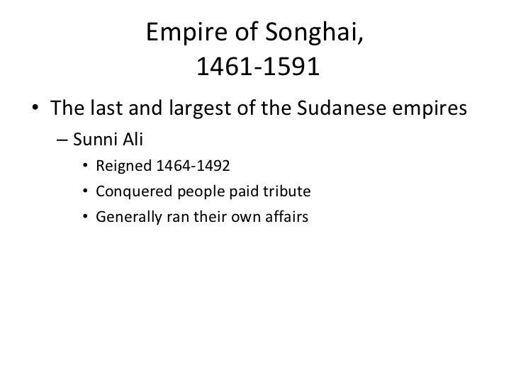 Empire of Songhai,  1461-1591 <ul><li>The last and largest of the Sudanese empires </li></ul><ul><ul><li>Sunni Ali  </li><...