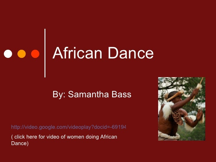 African Dance By: Samantha Bass http://video.google.com/videoplay?docid=-6919492163049984146&hl=en ( click here for video ...