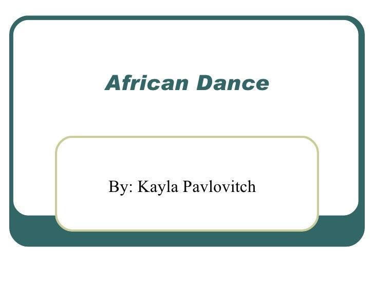 African Dance By: Kayla Pavlovitch