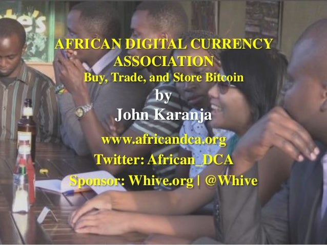 AFRICAN DIGITAL CURRENCY ASSOCIATION Buy, Trade, and Store Bitcoin by John Karanja  www.africandca.org  Twitter: African_D...