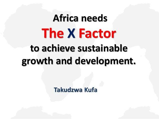 Africa needs  The X Factor to achieve sustainable growth and development. Takudzwa Kufa