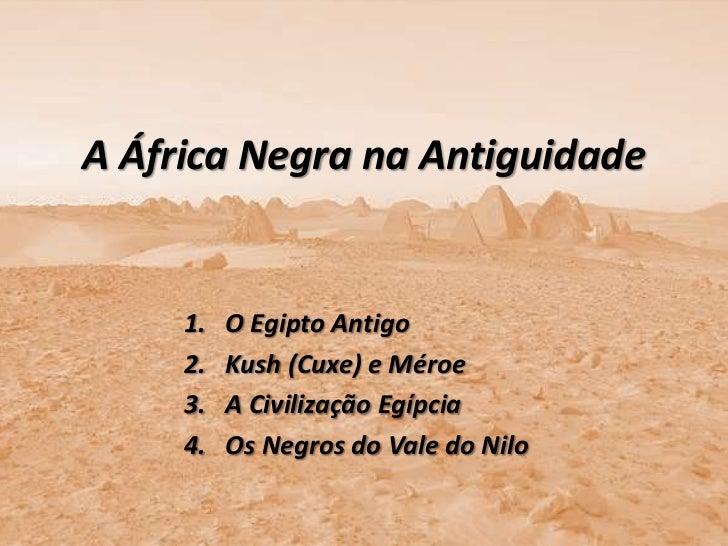 A África Negra na Antiguidade     1.   O Egipto Antigo     2.   Kush (Cuxe) e Méroe     3.   A Civilização Egípcia     4. ...