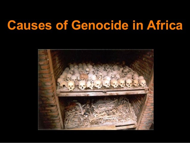 causes of genocide Sample essay on causes and effects of rwandan genocide causes and effects of rwandan genocide can be understood properly by understanding the background of this country first rwanda is an african country that comprises of three ethnic communities.