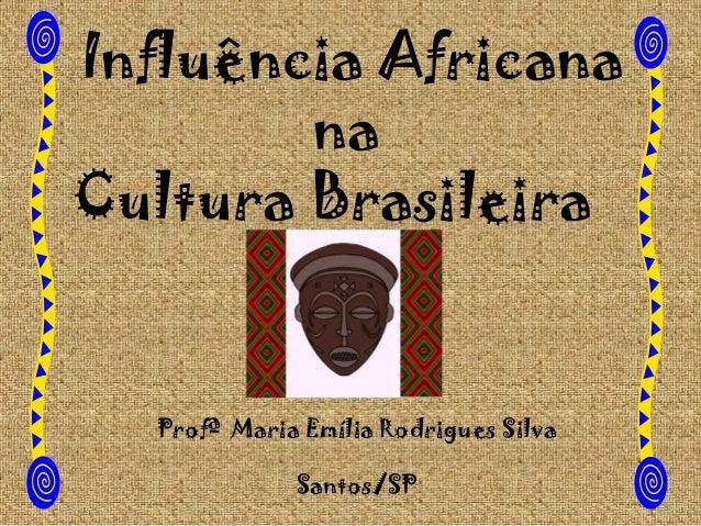 Influência Africana na Cultura Brasileira  Profª Maria Emília Rodrigues Silva Santos/SP