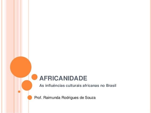AFRICANIDADE  As influências culturais africanas no Brasil  Prof. Raimunda Rodrigues de Souza