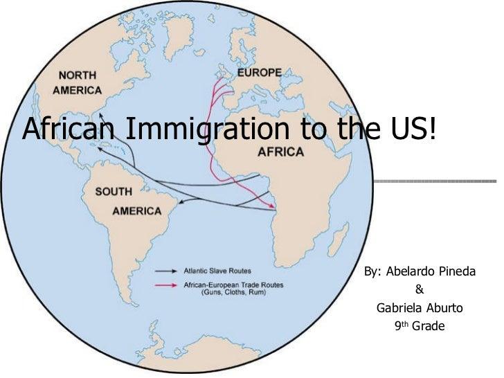 African Immigration to the US!   By: Abelardo Pineda & Gabriela Aburto 9 th  Grade