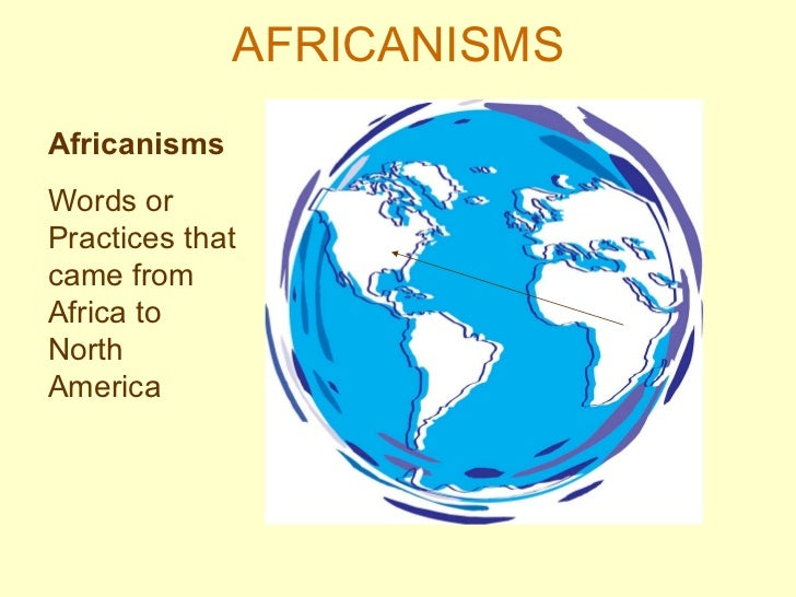 AFRICANISMS Africanisms Words or Practices that came from Africa to North America