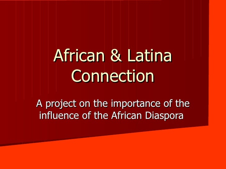 African & Latina Connection A project on the importance of the influence of the African Diaspora
