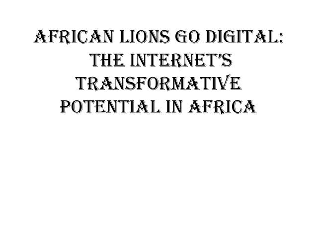 AFRICAN LIONS GO DIGITAL: THE INTERNET'S TRANSFORMATIVE POTENTIAL IN AFRICA