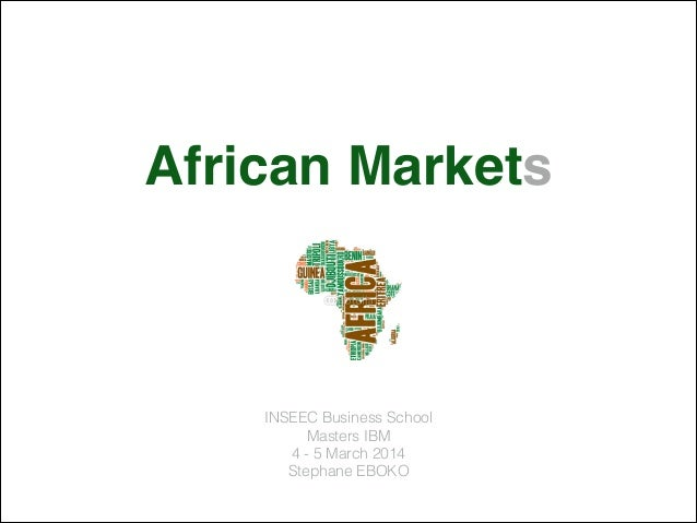 African Markets! INSEEC Business School Masters IBM 4 - 5 March 2014 Stephane EBOKO