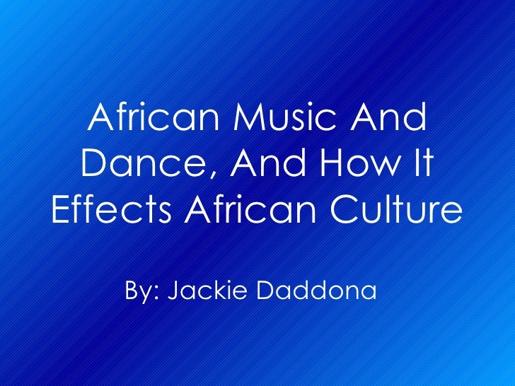 African Music And Dance, And How   It Effects African Culture By: Jackie   Daddona