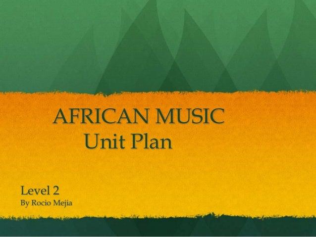 AFRICAN MUSIC          Unit PlanLevel 2By Rocio Mejia