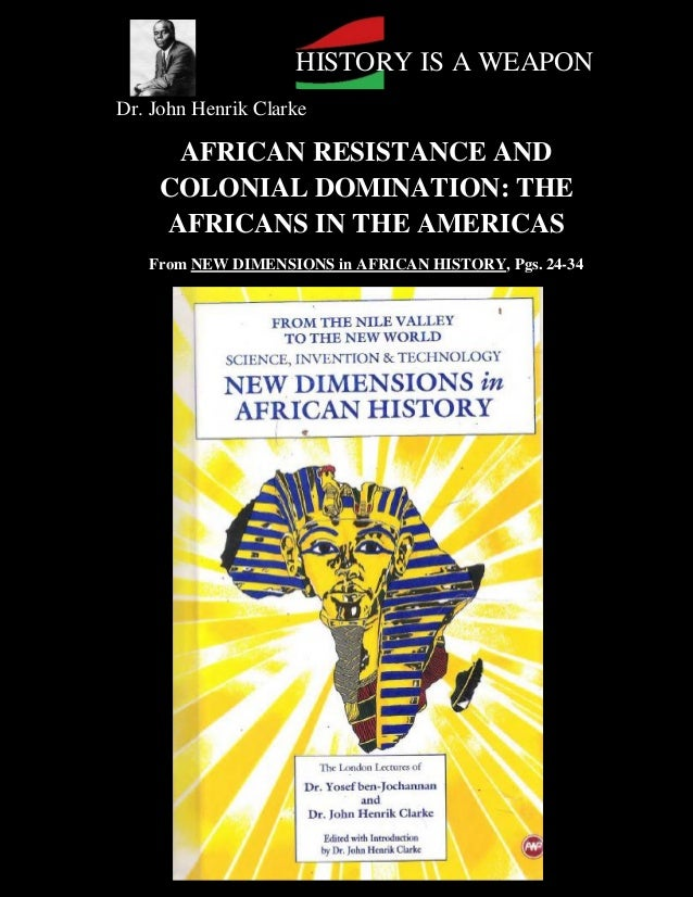 HISTORY IS A WEAPONDr. John Henrik Clarke     AFRICAN RESISTANCE AND    COLONIAL DOMINATION: THE    AFRICANS IN THE AMERIC...