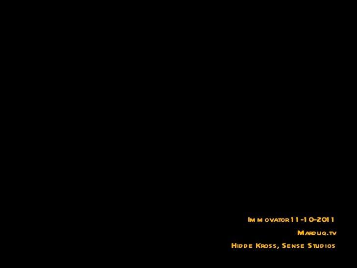 <ul><li>Immovator 11-10-2011 </li></ul><ul><li>Marduq.tv </li></ul><ul><li>Hidde Kross, Sense Studios </li></ul>